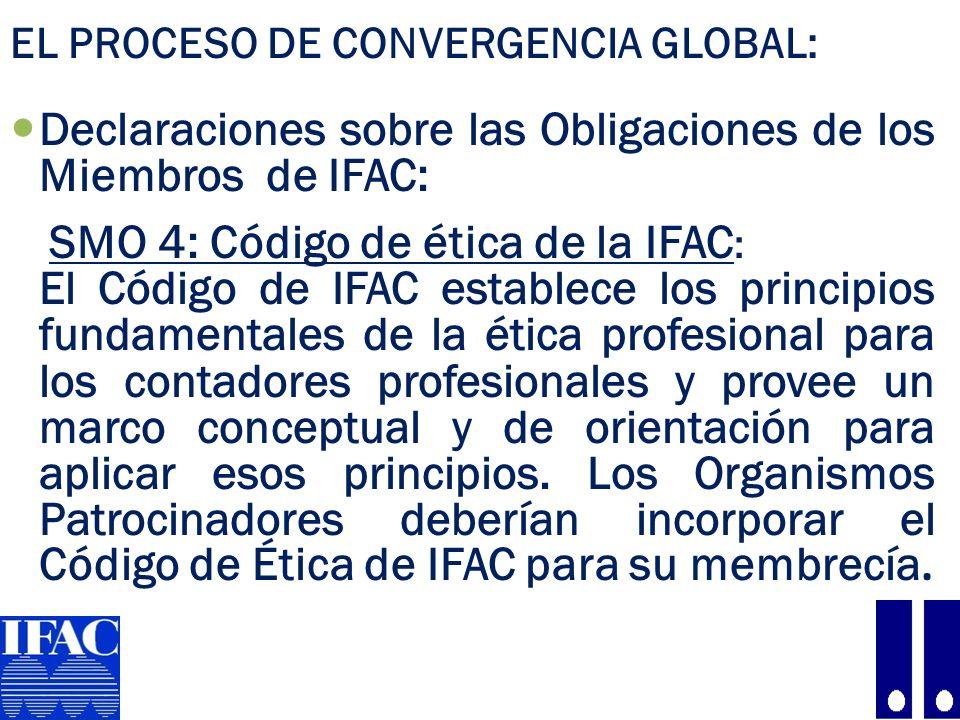 EL PROCESO DE CONVERGENCIA GLOBAL: Declaraciones sobre las Obligaciones de los Miembros de IFAC: SMO 4: Código de ética de la IFAC : El Código de IFAC establece los principios fundamentales de la ética profesional para los contadores profesionales y provee un marco conceptual y de orientación para aplicar esos principios.