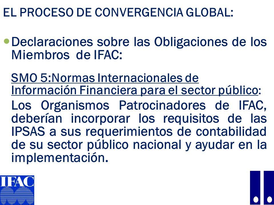 EL PROCESO DE CONVERGENCIA GLOBAL: Declaraciones sobre las Obligaciones de los Miembros de IFAC: SMO 5:Normas Internacionales de Información Financiera para el sector público : Los Organismos Patrocinadores de IFAC, deberían incorporar los requisitos de las IPSAS a sus requerimientos de contabilidad de su sector público nacional y ayudar en la implementación.