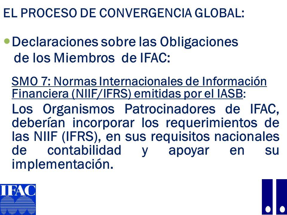 EL PROCESO DE CONVERGENCIA GLOBAL: Declaraciones sobre las Obligaciones de los Miembros de IFAC: SMO 7: Normas Internacionales de Información Financiera (NIIF/IFRS) emitidas por el IASB : Los Organismos Patrocinadores de IFAC, deberían incorporar los requerimientos de las NIIF (IFRS), en sus requisitos nacionales de contabilidad y apoyar en su implementación.