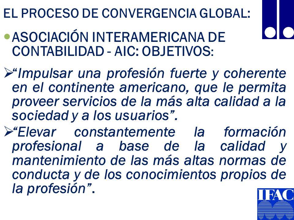 EL PROCESO DE CONVERGENCIA GLOBAL: ASOCIACIÓN INTERAMERICANA DE CONTABILIDAD - AIC: OBJETIVOS : Impulsar una profesión fuerte y coherente en el continente americano, que le permita proveer servicios de la más alta calidad a la sociedad y a los usuarios.