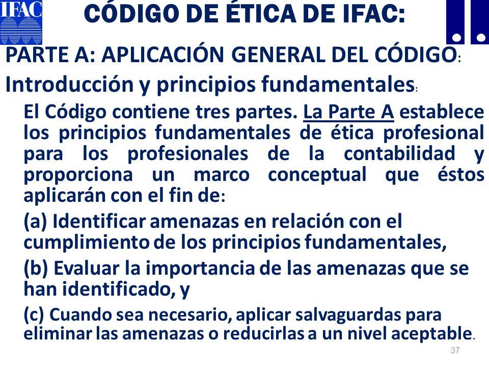 CÓDIGO DE ÉTICA DE IFAC: PARTE A: APLICACIÓN GENERAL DEL CÓDIGO : Introducción y principios fundamentales : El Código contiene tres partes.