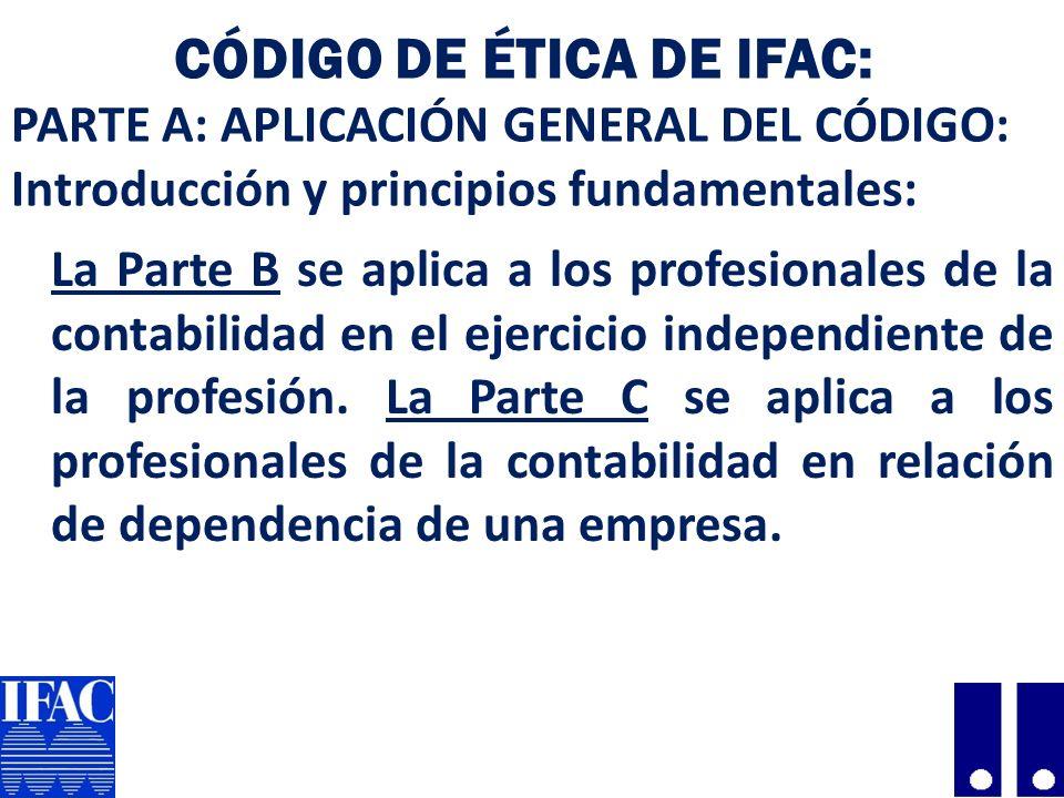 CÓDIGO DE ÉTICA DE IFAC: PARTE A: APLICACIÓN GENERAL DEL CÓDIGO: Introducción y principios fundamentales: La Parte B se aplica a los profesionales de la contabilidad en el ejercicio independiente de la profesión.