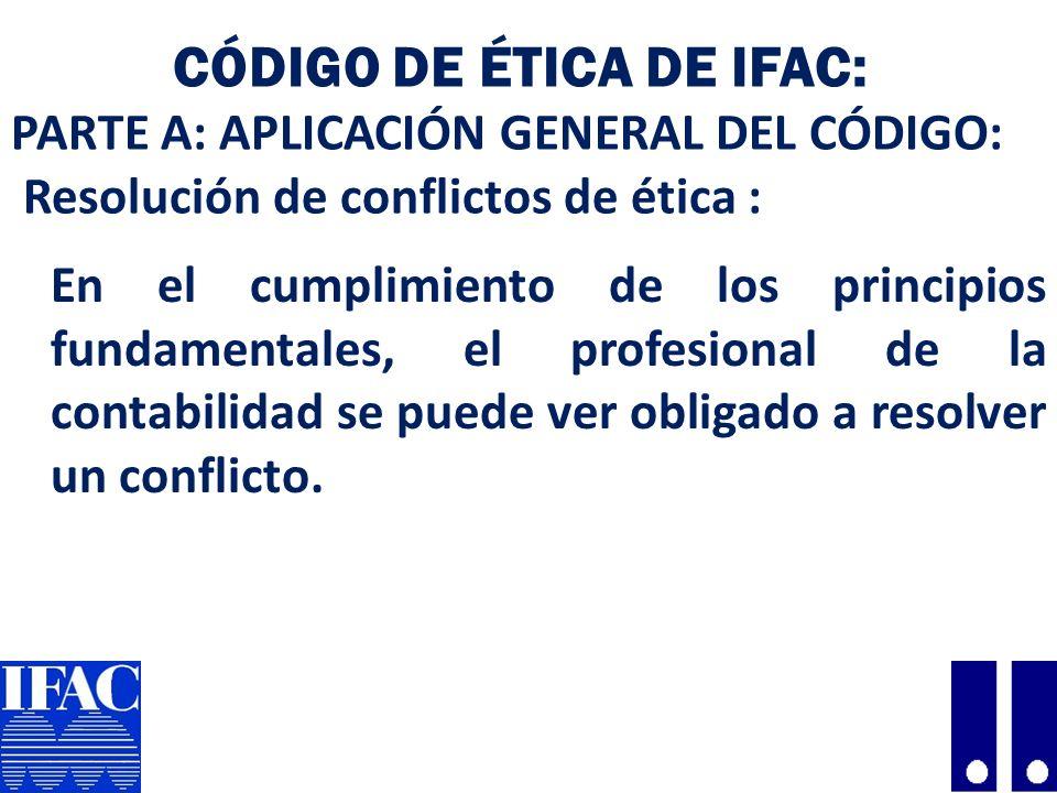 CÓDIGO DE ÉTICA DE IFAC: PARTE A: APLICACIÓN GENERAL DEL CÓDIGO: Resolución de conflictos de ética : En el cumplimiento de los principios fundamentales, el profesional de la contabilidad se puede ver obligado a resolver un conflicto.