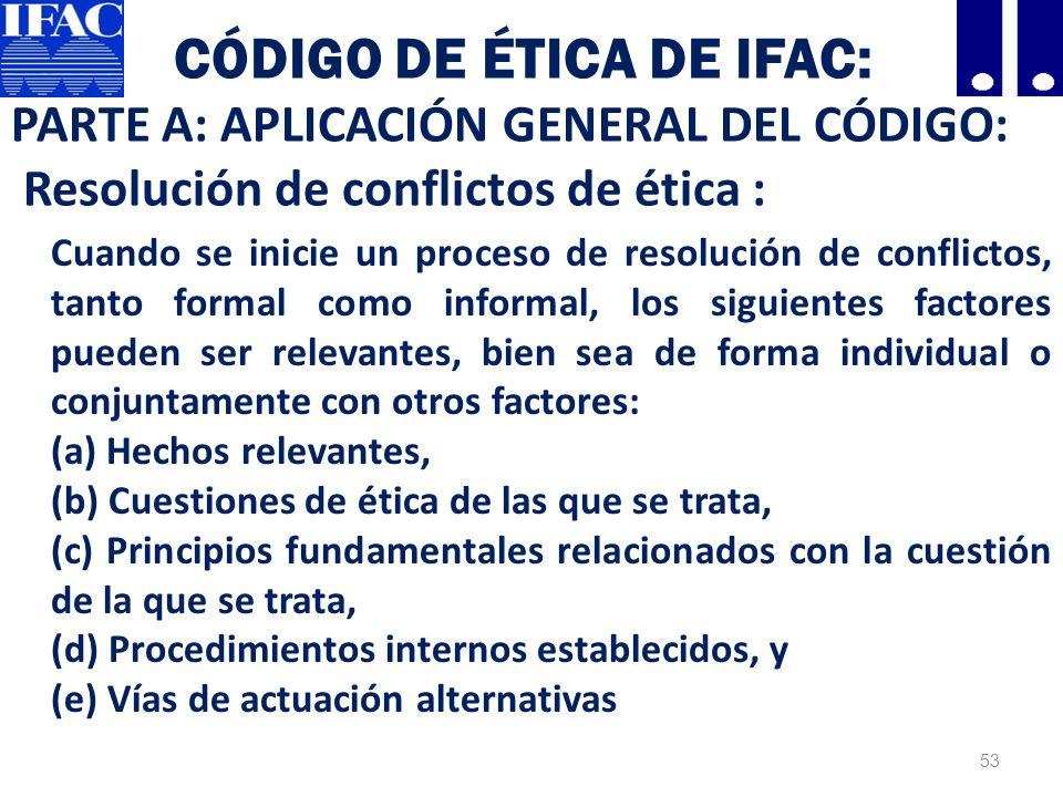CÓDIGO DE ÉTICA DE IFAC: PARTE A: APLICACIÓN GENERAL DEL CÓDIGO: Resolución de conflictos de ética : Cuando se inicie un proceso de resolución de conflictos, tanto formal como informal, los siguientes factores pueden ser relevantes, bien sea de forma individual o conjuntamente con otros factores: (a) Hechos relevantes, (b) Cuestiones de ética de las que se trata, (c) Principios fundamentales relacionados con la cuestión de la que se trata, (d) Procedimientos internos establecidos, y (e) Vías de actuación alternativas 53