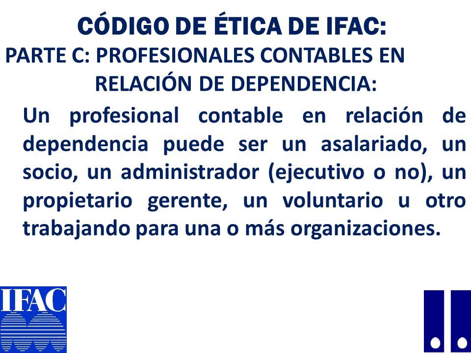 CÓDIGO DE ÉTICA DE IFAC: PARTE C: PROFESIONALES CONTABLES EN RELACIÓN DE DEPENDENCIA: Un profesional contable en relación de dependencia puede ser un asalariado, un socio, un administrador (ejecutivo o no), un propietario gerente, un voluntario u otro trabajando para una o más organizaciones.