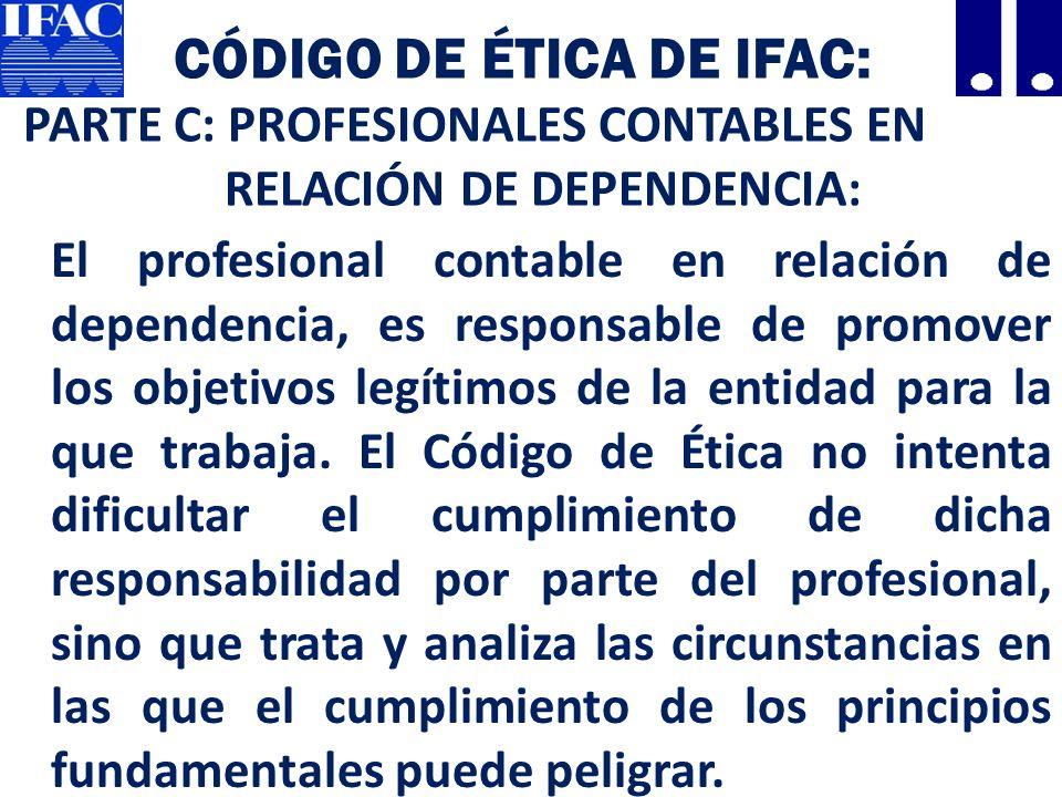 CÓDIGO DE ÉTICA DE IFAC: PARTE C: PROFESIONALES CONTABLES EN RELACIÓN DE DEPENDENCIA: El profesional contable en relación de dependencia, es responsable de promover los objetivos legítimos de la entidad para la que trabaja.