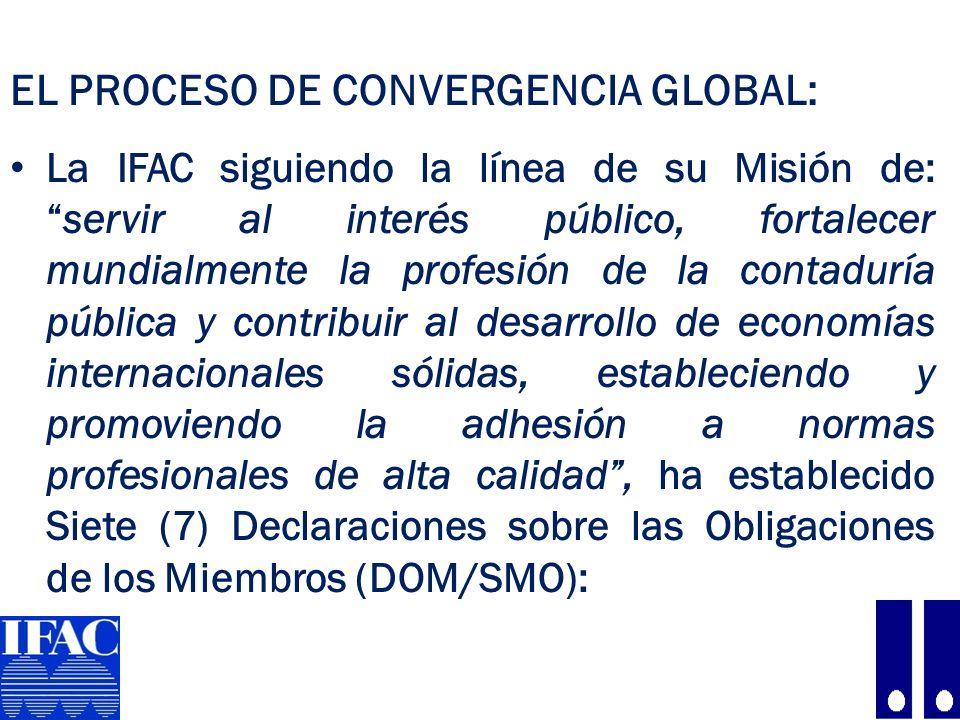 EL PROCESO DE CONVERGENCIA GLOBAL: La IFAC siguiendo la línea de su Misión de:servir al interés público, fortalecer mundialmente la profesión de la contaduría pública y contribuir al desarrollo de economías internacionales sólidas, estableciendo y promoviendo la adhesión a normas profesionales de alta calidad, ha establecido Siete (7) Declaraciones sobre las Obligaciones de los Miembros (DOM/SMO): 8