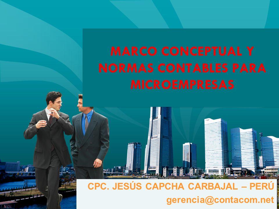 MARCO CONCEPTUAL Y NORMAS CONTABLES PARA MICROEMPRESAS CPC. JESÚS CAPCHA CARBAJAL – PERÚ gerencia@contacom.net CPC. JESÚS CAPCHA CARBAJAL – PERÚ geren