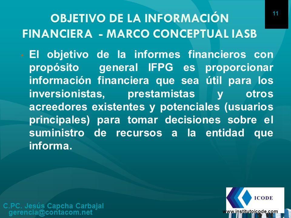 C.PC. Jesús Capcha Carbajal gerencia@contacom.net www.institutoicode.com 11 OBJETIVO DE LA INFORMACIÓN FINANCIERA - MARCO CONCEPTUAL IASB El objetivo
