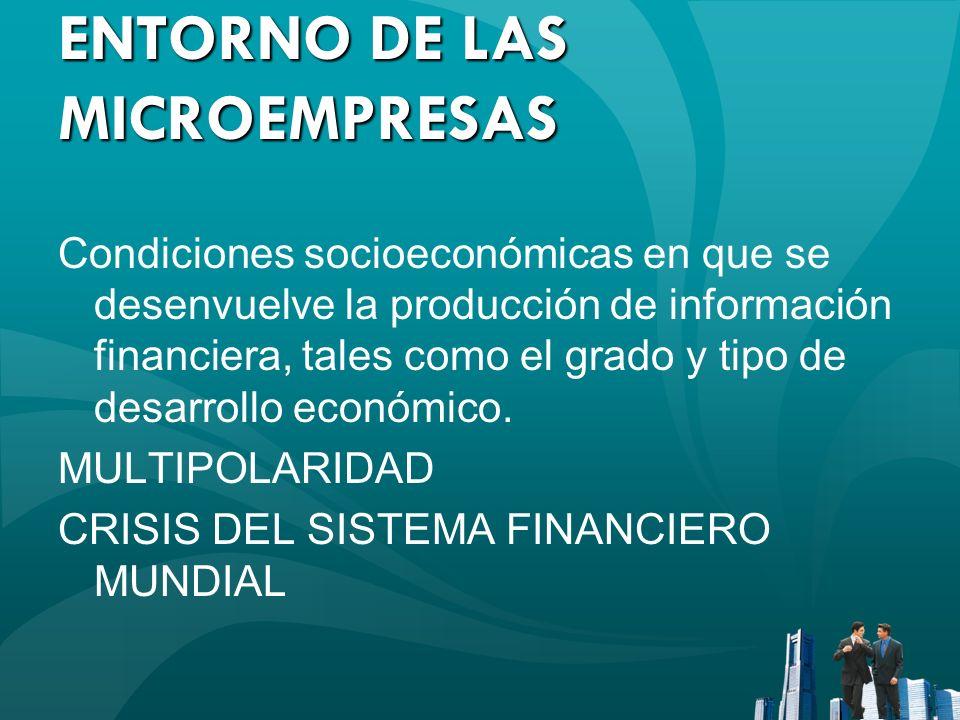 ENTORNO DE LAS MICROEMPRESAS Condiciones socioeconómicas en que se desenvuelve la producción de información financiera, tales como el grado y tipo de