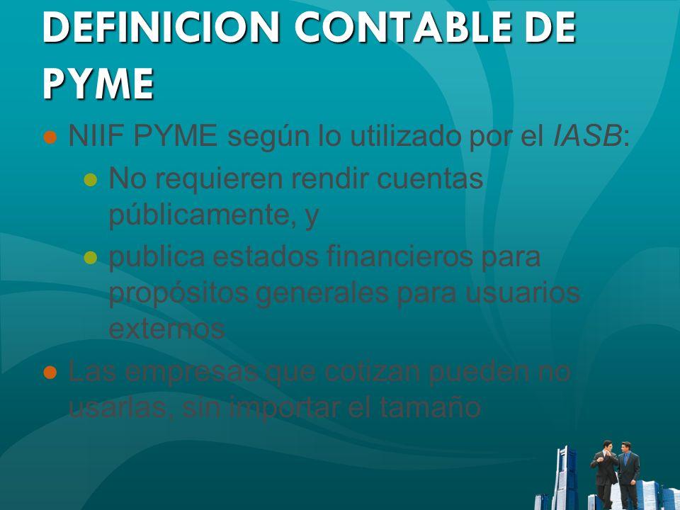 DEFINICION CONTABLE DE PYME NIIF PYME según lo utilizado por el IASB: No requieren rendir cuentas públicamente, y publica estados financieros para pro