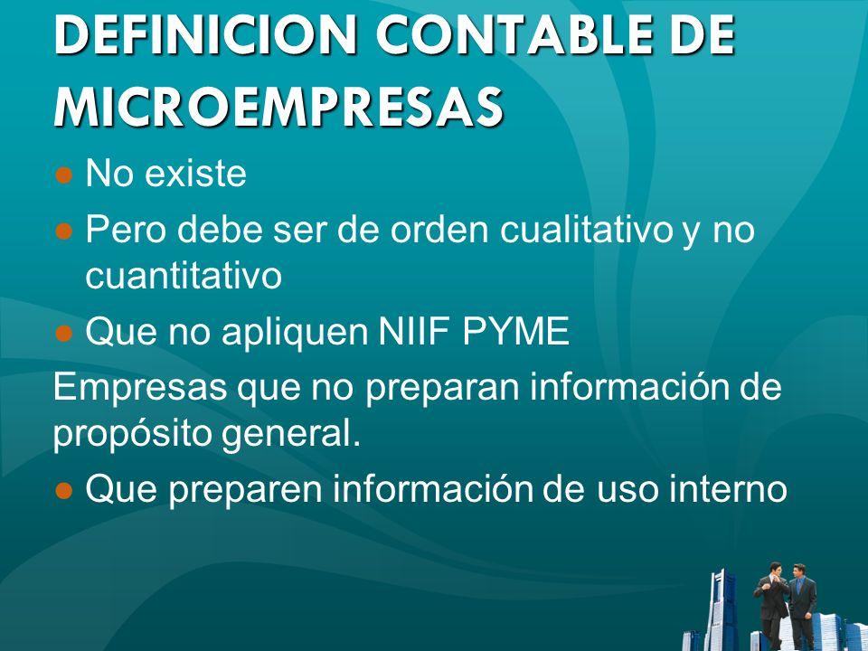 DEFINICION CONTABLE DE MICROEMPRESAS No existe Pero debe ser de orden cualitativo y no cuantitativo Que no apliquen NIIF PYME Empresas que no preparan