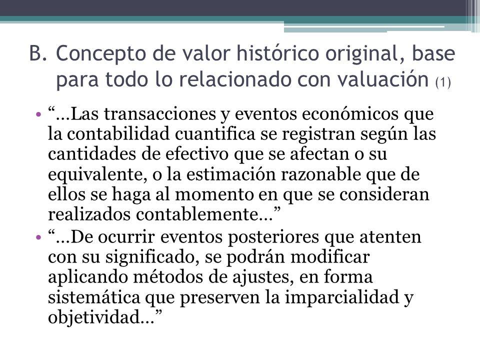 B.Concepto de valor histórico original, base para todo lo relacionado con valuación (2) Si se ajustan las cifras por cambios en el nivel general de precios y se aplican a todos los conceptos susceptibles de ser modificados que integran los EEFF, se considera que no ha habido violación del principio del valor histórico original Por mucho tiempo se han utilizado dos métodos de ajustes: Ajuste al costo histórico por cambios al IGPC Costos específicos, valores de reposición, autovaluos