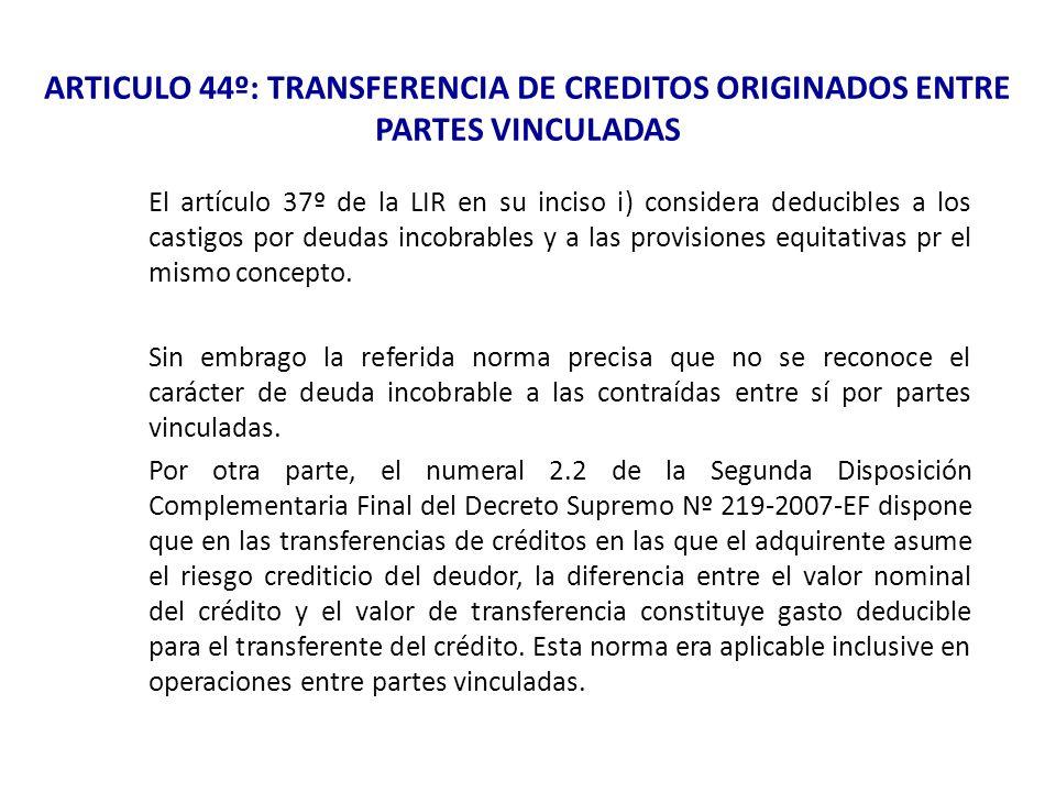 ARTICULO 44º: TRANSFERENCIA DE CREDITOS ORIGINADOS ENTRE PARTES VINCULADAS El artículo 37º de la LIR en su inciso i) considera deducibles a los castig