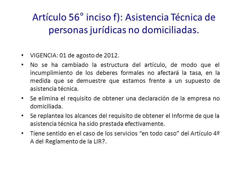Artículo 56° inciso f): Asistencia Técnica de personas jurídicas no domiciliadas. VIGENCIA: 01 de agosto de 2012. No se ha cambiado la estructura del