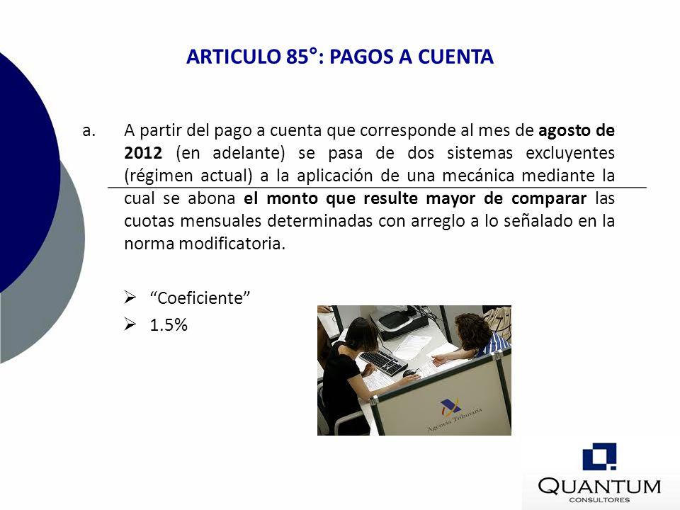 ARTICULO 85°: PAGOS A CUENTA a.A partir del pago a cuenta que corresponde al mes de agosto de 2012 (en adelante) se pasa de dos sistemas excluyentes (