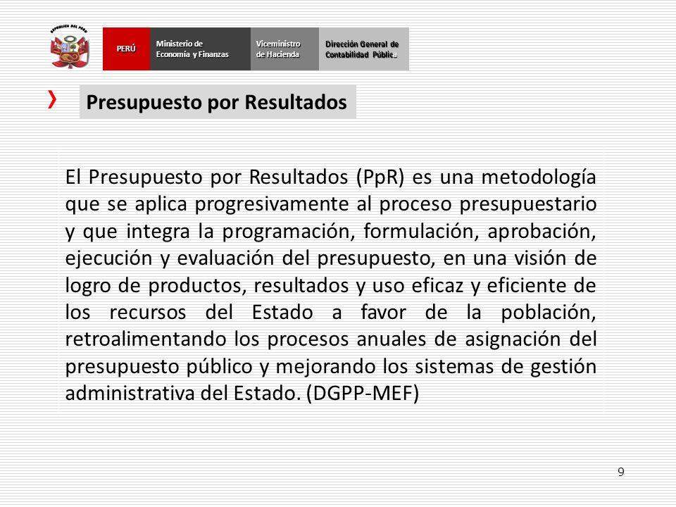 9 El Presupuesto por Resultados (PpR) es una metodología que se aplica progresivamente al proceso presupuestario y que integra la programación, formul