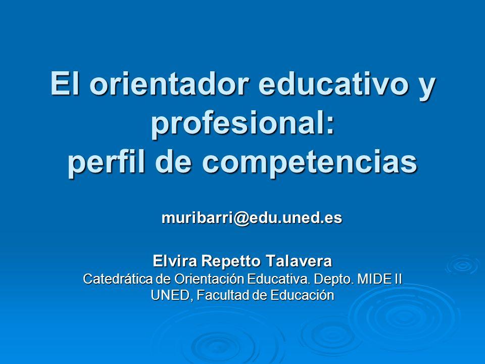 El orientador educativo y profesional: perfil de competencias Elvira Repetto Talavera Catedrática de Orientación Educativa. Depto. MIDE II UNED, Facul