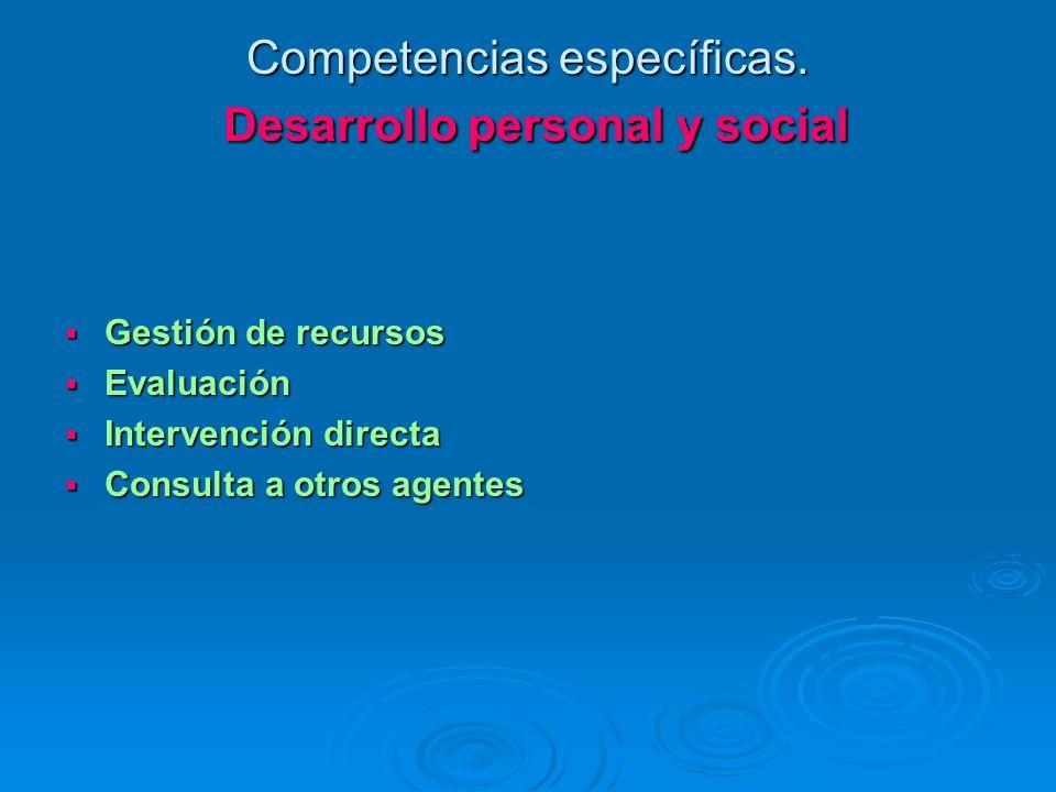 Competencias específicas. Desarrollo personal y social Gestión de recursos Gestión de recursos Evaluación Evaluación Intervención directa Intervención