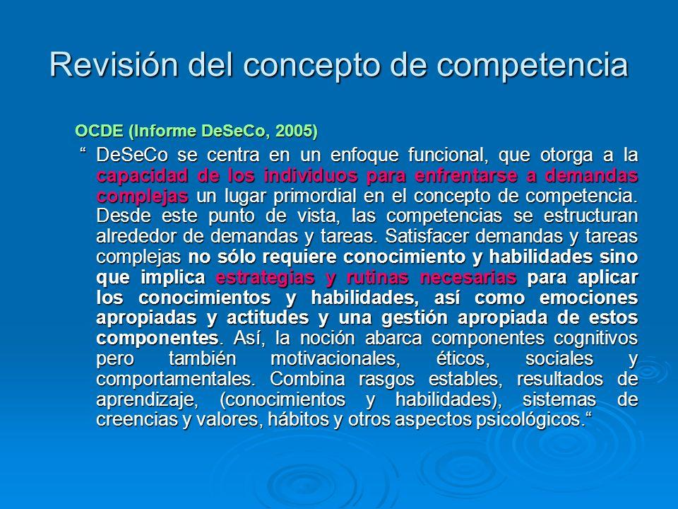 Revisión del concepto de competencia OCDE (Informe DeSeCo, 2005) DeSeCo se centra en un enfoque funcional, que otorga a la capacidad de los individuos