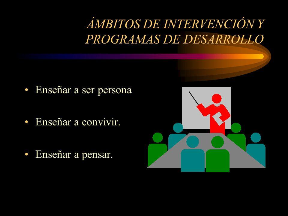 ÁMBITOS DE INTERVENCIÓN Y PROGRAMAS DE DESARROLLO Enseñar a ser persona Enseñar a convivir.