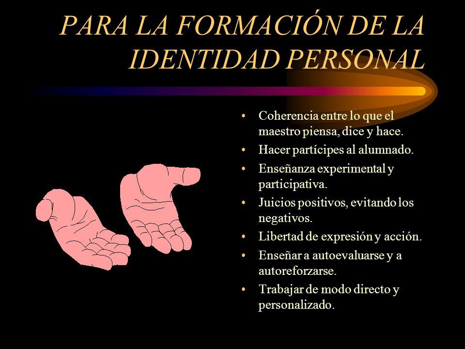 PARA LA FORMACIÓN DE LA IDENTIDAD PERSONAL Coherencia entre lo que el maestro piensa, dice y hace.