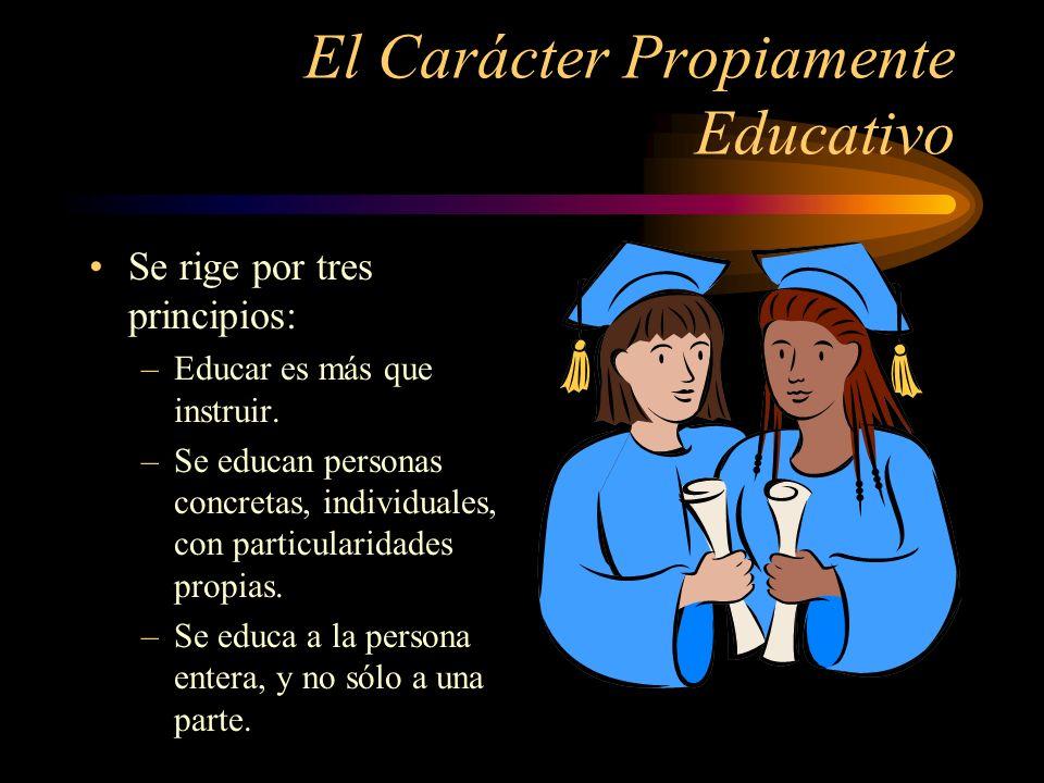El Carácter Propiamente Educativo Se rige por tres principios: –Educar es más que instruir.