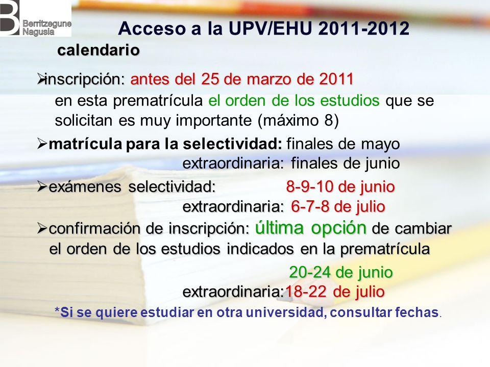 Acceso a la UPV/EHU 2011-2012 inscripción: antes del 25 de marzo de 2011 inscripción: antes del 25 de marzo de 2011 en esta prematrícula el orden de los estudios que se solicitan es muy importante (máximo 8) matrícula para la selectividad: finales de mayo extraordinaria: finales de junio exámenes selectividad: 8-9-10 de junio exámenes selectividad: 8-9-10 de junio extraordinaria: 6-7-8 de julio extraordinaria: 6-7-8 de julio confirmación de inscripción: última opción de cambiar confirmación de inscripción: última opción de cambiar el orden de los estudios indicados en la prematrícula el orden de los estudios indicados en la prematrícula 20-24 de junio extraordinaria:18-22 de julio 20-24 de junio extraordinaria:18-22 de julio *Si se quiere estudiar en otra universidad, consultar fechas.