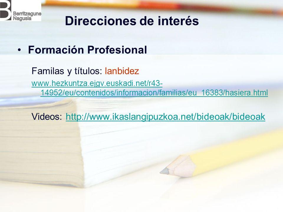 Direcciones de interés Formación Profesional Familas y títulos: lanbidez www.hezkuntza.ejgv.euskadi.net/r43- 14952/eu/contenidos/informacion/familias/eu_16383/hasiera.html Videos: http://www.ikaslangipuzkoa.net/bideoak/bideoakhttp://www.ikaslangipuzkoa.net/bideoak/bideoak