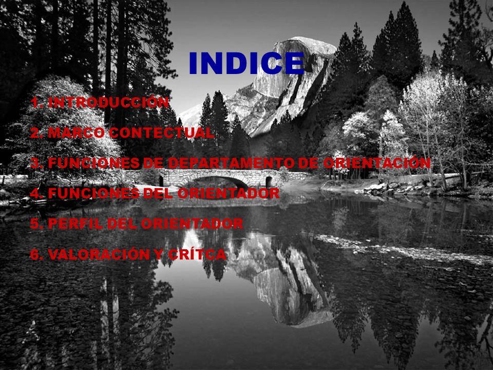 INDICE 1. INTRODUCCIÓN 2. MARCO CONTECTUAL 3. FUNCIONES DE DEPARTAMENTO DE ORIENTACIÓN 4. FUNCIONES DEL ORIENTADOR 5. PERFIL DEL ORIENTADOR 6. VALORAC