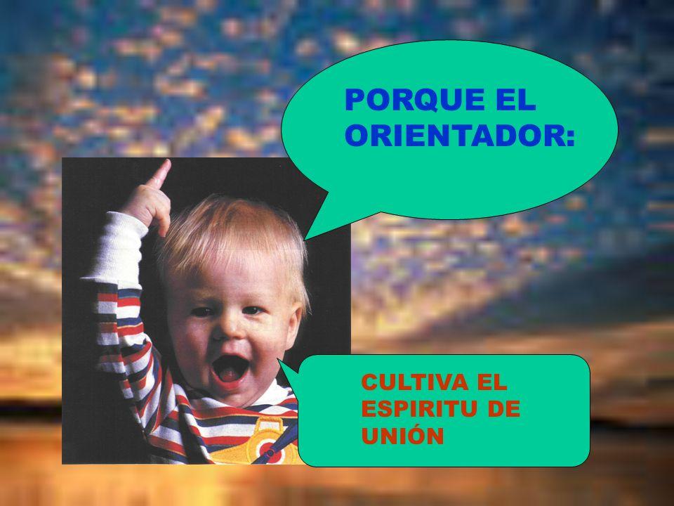 PORQUE EL ORIENTADOR: CULTIVA EL ESPIRITU DE UNIÓN