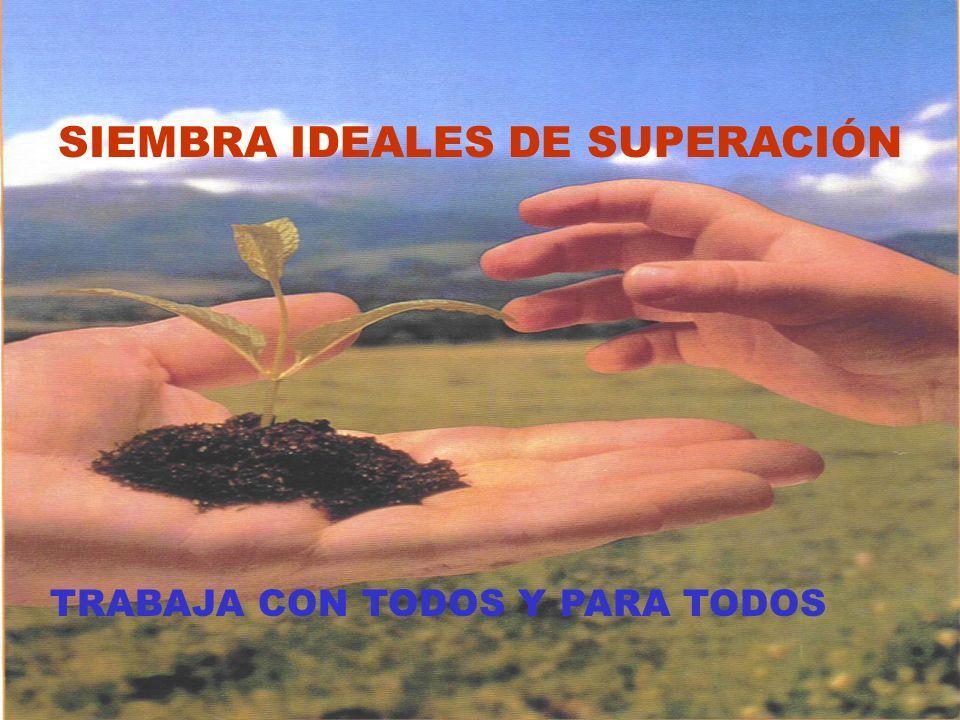 SIEMBRA IDEALES DE SUPERACIÓN TRABAJA CON TODOS Y PARA TODOS