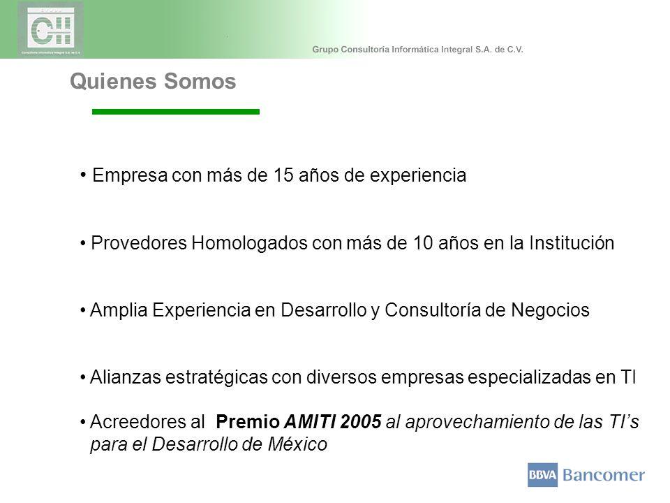 Quienes Somos Empresa con más de 15 años de experiencia Provedores Homologados con más de 10 años en la Institución Amplia Experiencia en Desarrollo y Consultoría de Negocios Alianzas estratégicas con diversos empresas especializadas en TI Acreedores al Premio AMITI 2005 al aprovechamiento de las TIs para el Desarrollo de México