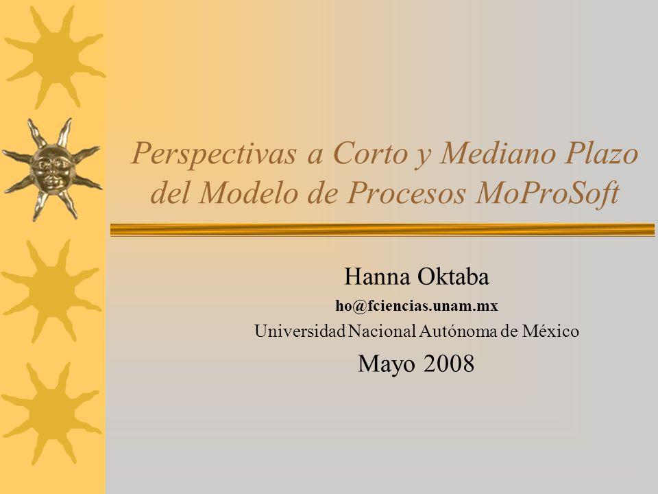 Perspectivas a Corto y Mediano Plazo del Modelo de Procesos MoProSoft Hanna Oktaba ho@fciencias.unam.mx Universidad Nacional Autónoma de México Mayo 2008