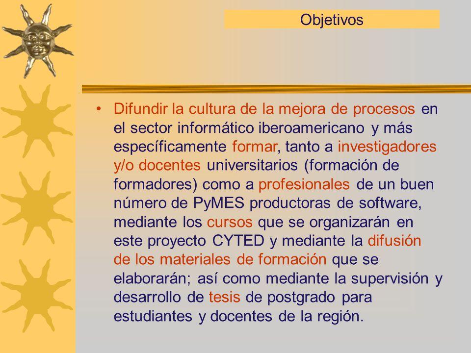 Objetivos Difundir la cultura de la mejora de procesos en el sector informático iberoamericano y más específicamente formar, tanto a investigadores y/
