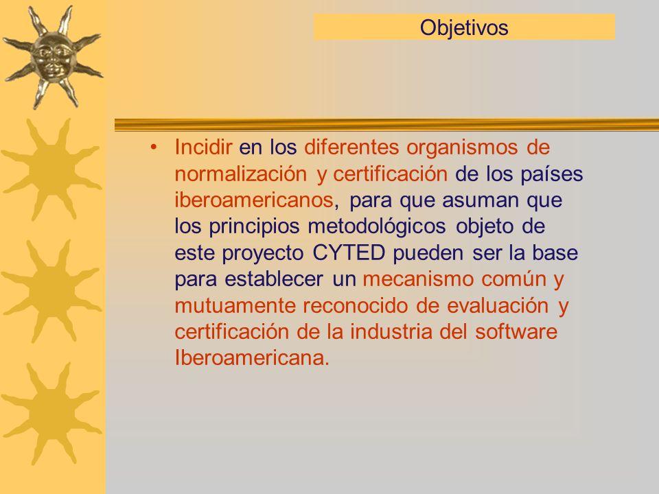 Objetivos Incidir en los diferentes organismos de normalización y certificación de los países iberoamericanos, para que asuman que los principios metodológicos objeto de este proyecto CYTED pueden ser la base para establecer un mecanismo común y mutuamente reconocido de evaluación y certificación de la industria del software Iberoamericana.