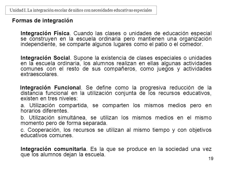19 Formas de integración Integración Física. Cuando las clases o unidades de educación especial se construyen en la escuela ordinaria pero mantienen u