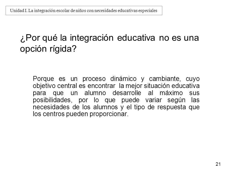21 ¿Por qué la integración educativa no es una opción rígida? Porque es un proceso dinámico y cambiante, cuyo objetivo central es encontrar la mejor s