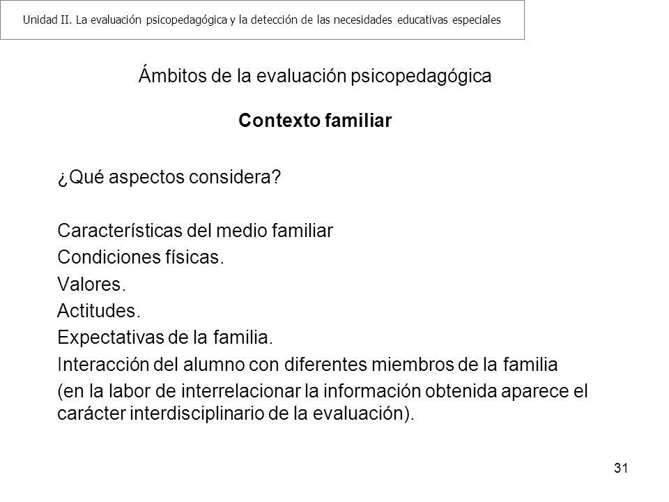 31 Ámbitos de la evaluación psicopedagógica Contexto familiar ¿Qué aspectos considera? Características del medio familiar Condiciones físicas. Valores