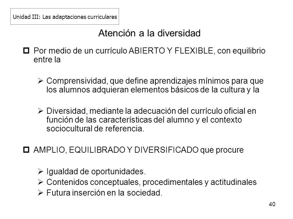 40 Atención a la diversidad Por medio de un currículo ABIERTO Y FLEXIBLE, con equilibrio entre la Comprensividad, que define aprendizajes mínimos para