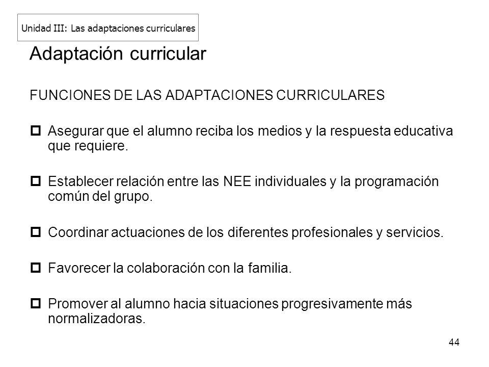 44 Adaptación curricular FUNCIONES DE LAS ADAPTACIONES CURRICULARES Asegurar que el alumno reciba los medios y la respuesta educativa que requiere. Es