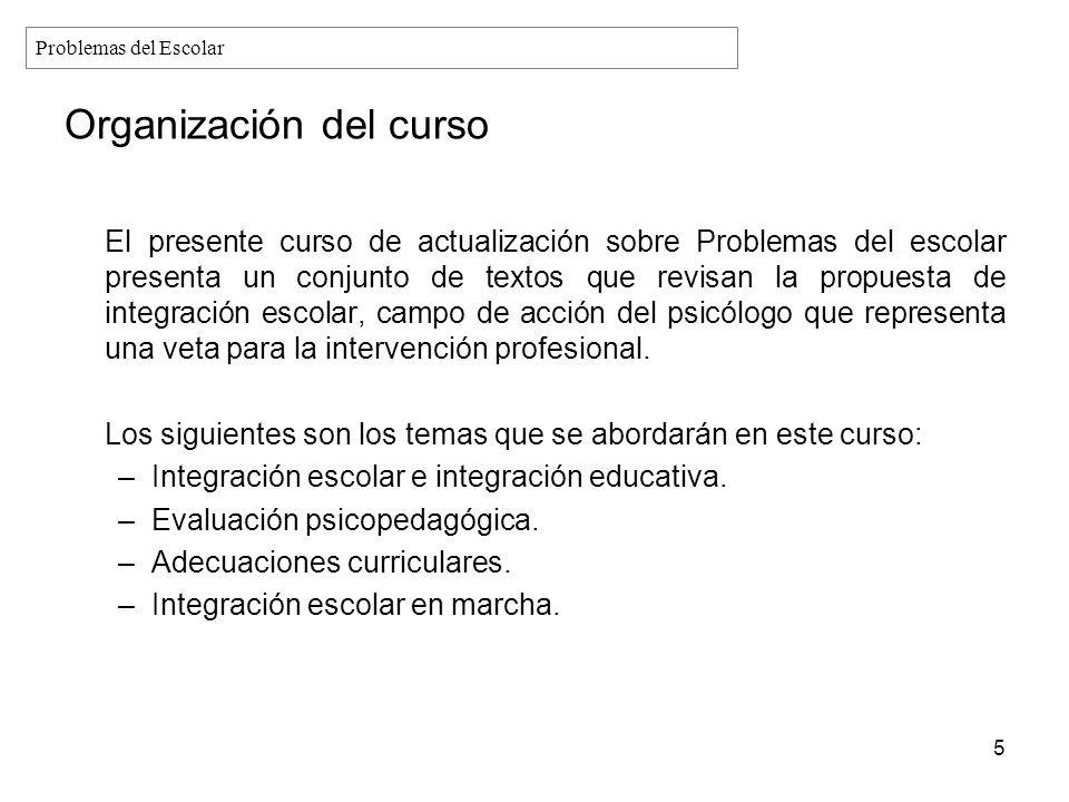 Organización del curso El presente curso de actualización sobre Problemas del escolar presenta un conjunto de textos que revisan la propuesta de integ