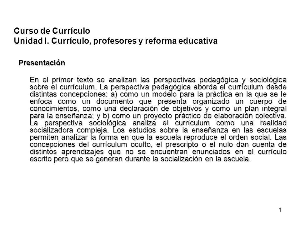 1 Curso de Currículo Unidad I. Currículo, profesores y reforma educativa Presentación En el primer texto se analizan las perspectivas pedagógica y soc