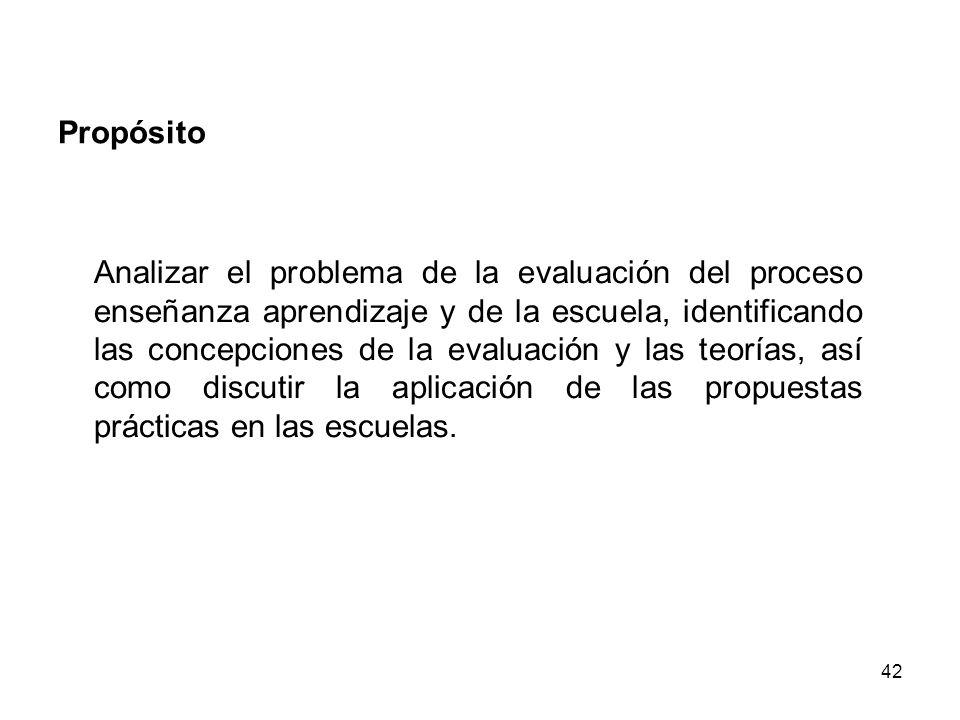 42 Propósito Analizar el problema de la evaluación del proceso enseñanza aprendizaje y de la escuela, identificando las concepciones de la evaluación