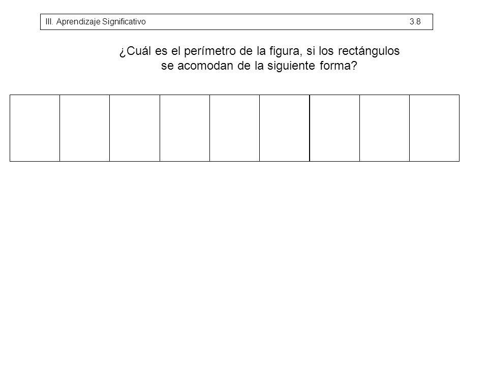¿Cuál es el perímetro de la figura, si los rectángulos se acomodan de la siguiente forma? III. Aprendizaje Significativo 3.8
