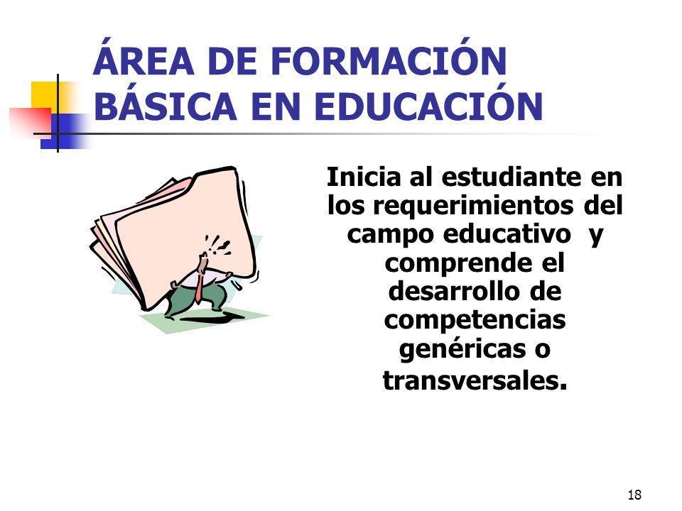 18 ÁREA DE FORMACIÓN BÁSICA EN EDUCACIÓN Inicia al estudiante en los requerimientos del campo educativo y comprende el desarrollo de competencias gené