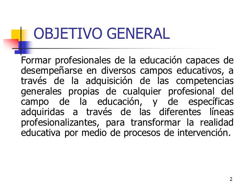 2 OBJETIVO GENERAL Formar profesionales de la educación capaces de desempeñarse en diversos campos educativos, a través de la adquisición de las compe