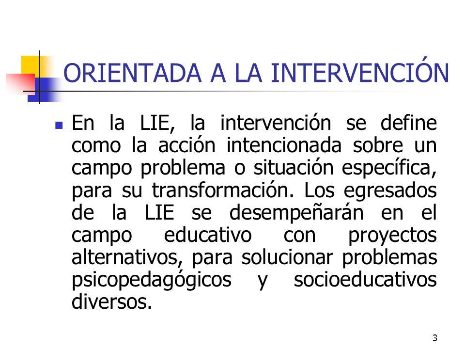 3 ORIENTADA A LA INTERVENCIÓN En la LIE, la intervención se define como la acción intencionada sobre un campo problema o situación específica, para su