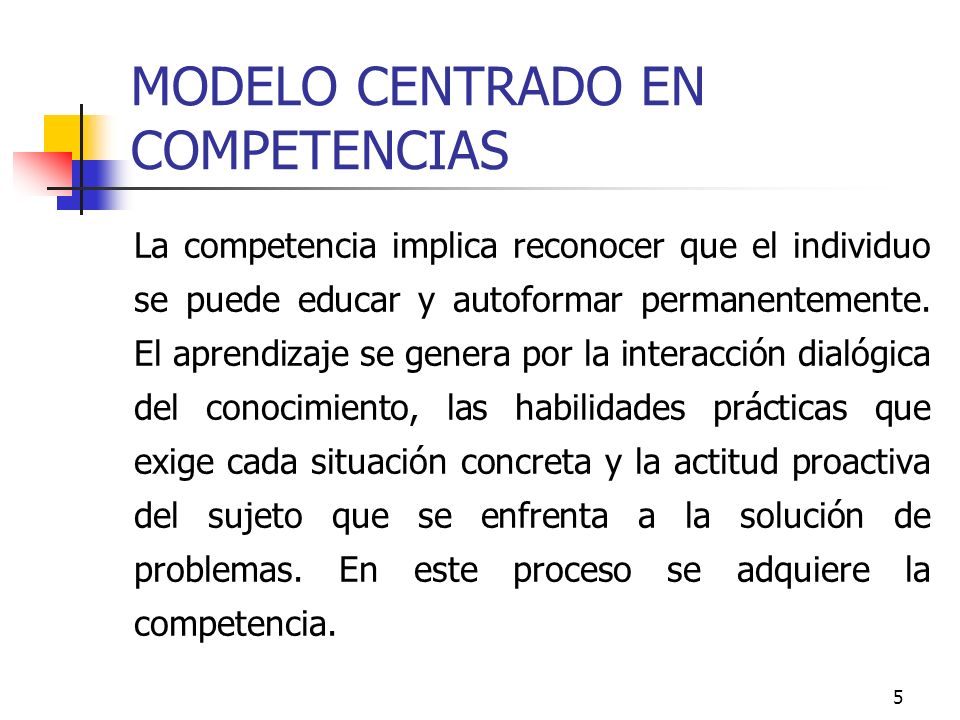 5 MODELO CENTRADO EN COMPETENCIAS La competencia implica reconocer que el individuo se puede educar y autoformar permanentemente. El aprendizaje se ge
