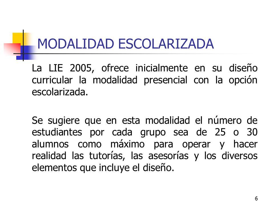 6 MODALIDAD ESCOLARIZADA La LIE 2005, ofrece inicialmente en su diseño curricular la modalidad presencial con la opción escolarizada. Se sugiere que e